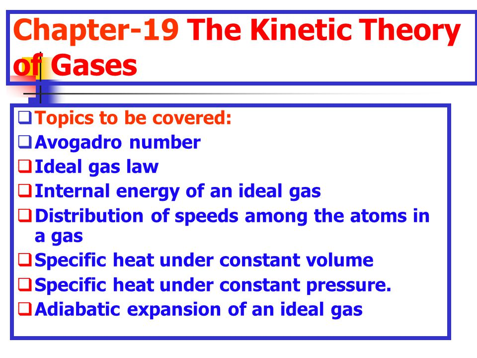 Chapter-19 The Kinetic Theory of Gases  Topics to be covered:  Avogadro number  Ideal gas law  Internal energy of an ideal gas  Distribution of s