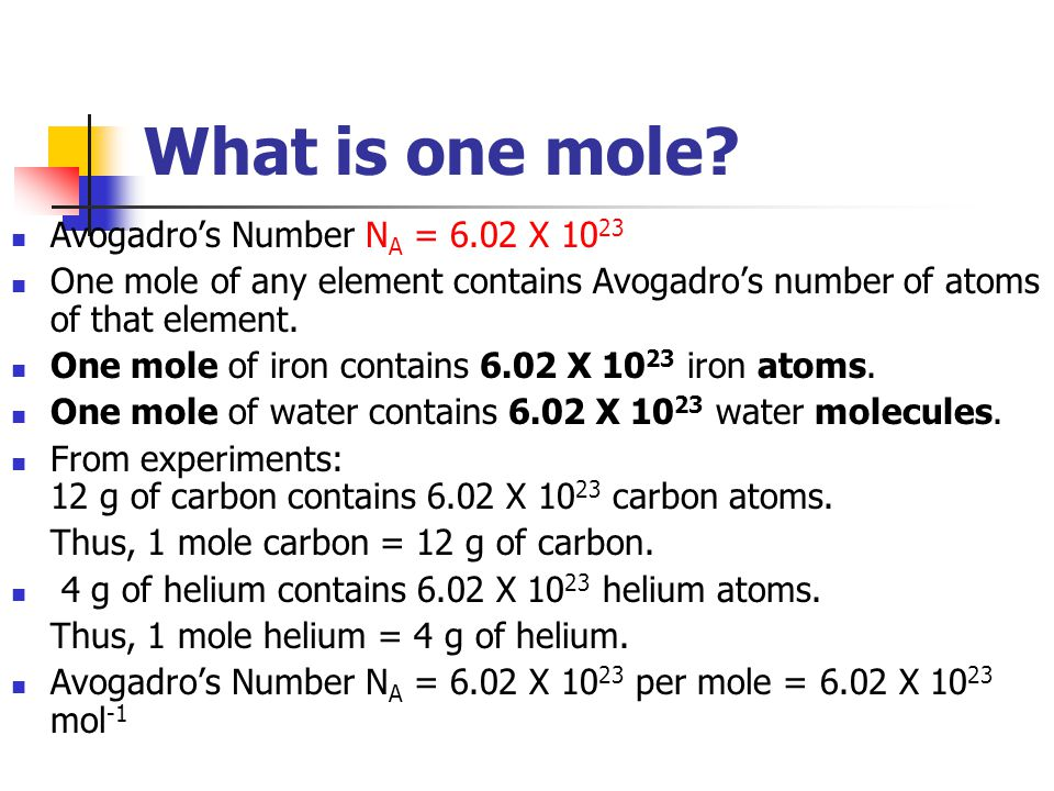 What is one mole? Avogadro's Number N A = 6.02 X 10 23 One mole of any element contains Avogadro's number of atoms of that element. One mole of iron c