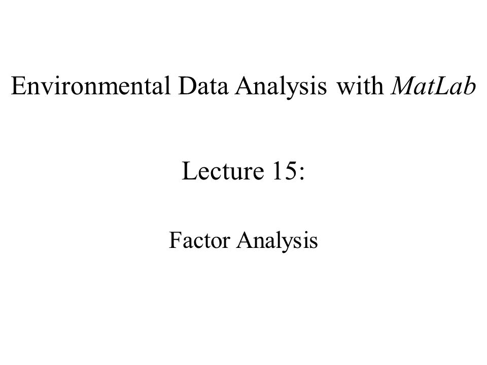 Environmental Data Analysis with MatLab Lecture 15: Factor Analysis
