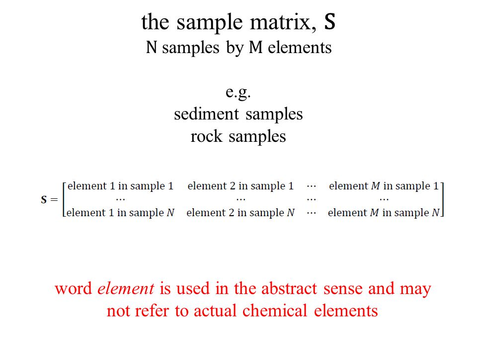the sample matrix, S N samples by M elements e.g. sediment samples rock samples word element is used in the abstract sense and may not refer to actual