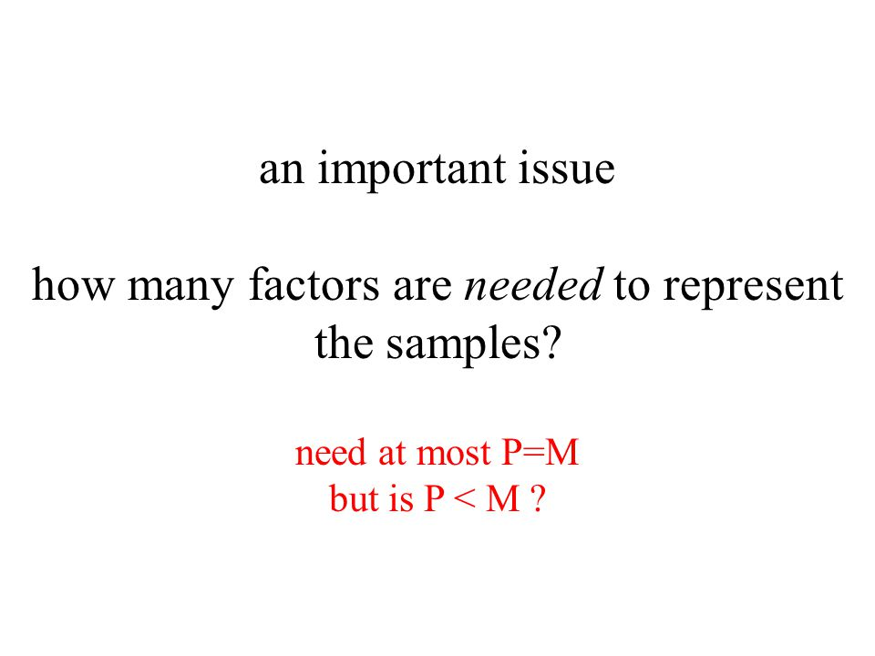an important issue how many factors are needed to represent the samples? need at most P=M but is P < M ?