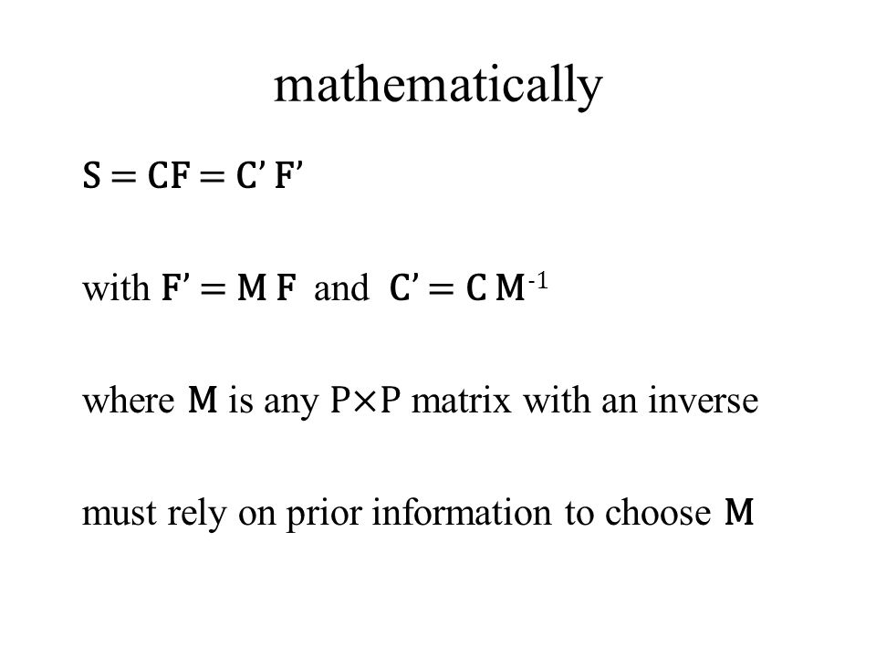 mathematically S = CF = C' F' with F' = M F and C' = C M -1 where M is any P×P matrix with an inverse must rely on prior information to choose M