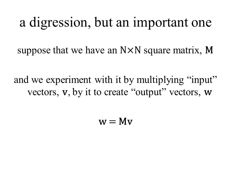 """a digression, but an important one suppose that we have an N×N square matrix, M and we experiment with it by multiplying """"input"""" vectors, v, by it to"""