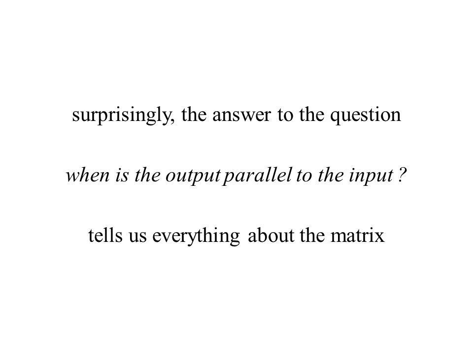 surprisingly, the answer to the question when is the output parallel to the input ? tells us everything about the matrix