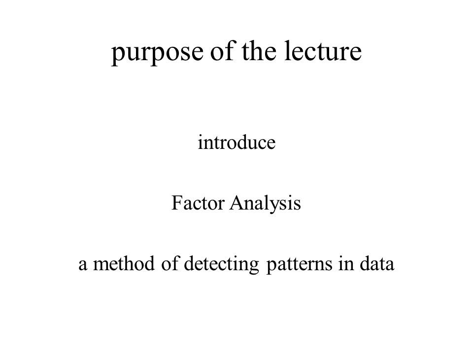 purpose of the lecture introduce Factor Analysis a method of detecting patterns in data