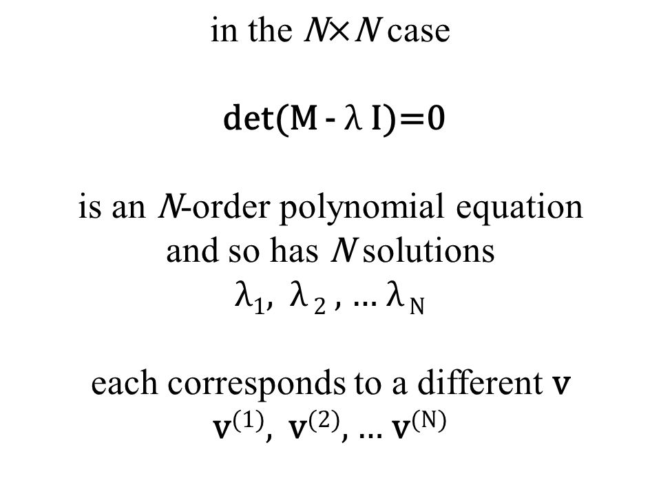 in the N×N case det(M - λ I)=0 is an N -order polynomial equation and so has N solutions λ 1, λ 2, … λ N each corresponds to a different v v (1), v (2), … v (N)