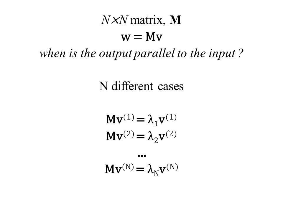 N × N matrix, M w = Mv when is the output parallel to the input ? N different cases Mv (1) = λ 1 v (1) Mv (2) = λ 2 v (2) … Mv (N) = λ N v (N)