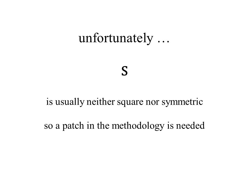 unfortunately … S is usually neither square nor symmetric so a patch in the methodology is needed