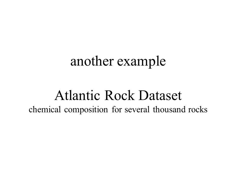 another example Atlantic Rock Dataset chemical composition for several thousand rocks