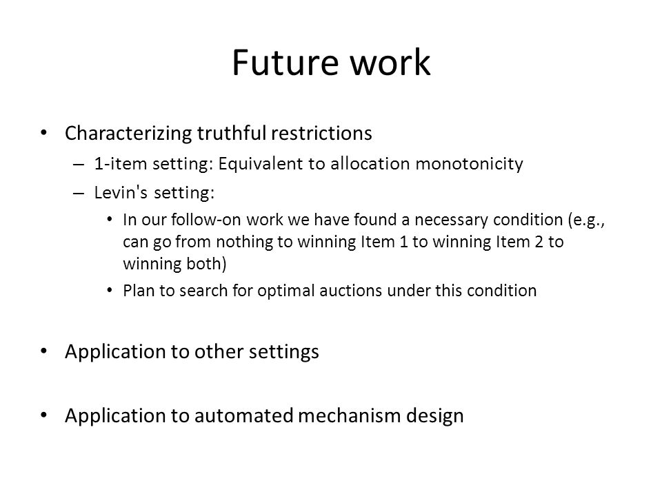 Future work Characterizing truthful restrictions – 1-item setting: Equivalent to allocation monotonicity – Levin s setting: In our follow-on work we have found a necessary condition (e.g., can go from nothing to winning Item 1 to winning Item 2 to winning both) Plan to search for optimal auctions under this condition Application to other settings Application to automated mechanism design