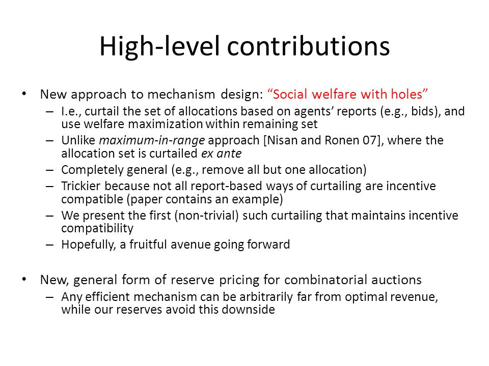 High-level contributions New approach to mechanism design: Social welfare with holes – I.e., curtail the set of allocations based on agents' reports (e.g., bids), and use welfare maximization within remaining set – Unlike maximum-in-range approach [Nisan and Ronen 07], where the allocation set is curtailed ex ante – Completely general (e.g., remove all but one allocation) – Trickier because not all report-based ways of curtailing are incentive compatible (paper contains an example) – We present the first (non-trivial) such curtailing that maintains incentive compatibility – Hopefully, a fruitful avenue going forward New, general form of reserve pricing for combinatorial auctions – Any efficient mechanism can be arbitrarily far from optimal revenue, while our reserves avoid this downside