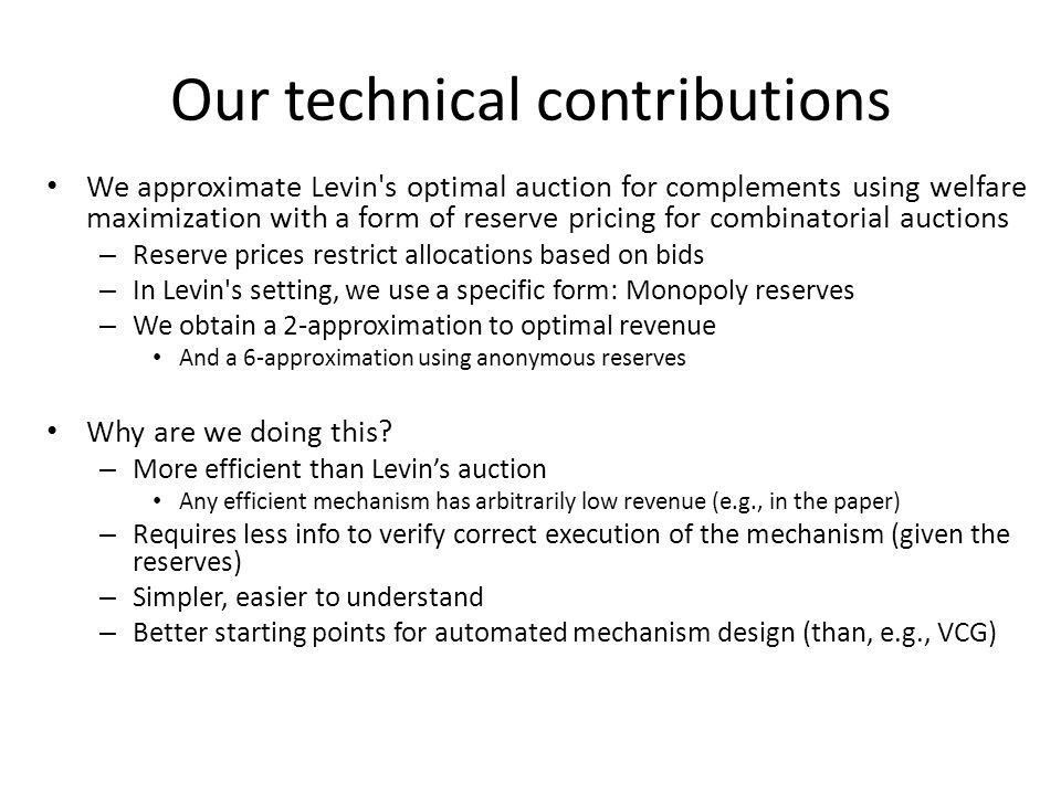 Our technical contributions We approximate Levin s optimal auction for complements using welfare maximization with a form of reserve pricing for combinatorial auctions – Reserve prices restrict allocations based on bids – In Levin s setting, we use a specific form: Monopoly reserves – We obtain a 2-approximation to optimal revenue And a 6-approximation using anonymous reserves Why are we doing this.