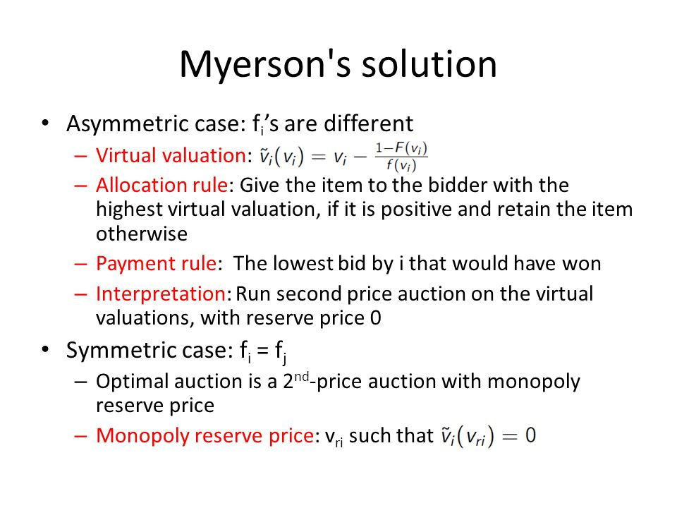 Myerson s solution Asymmetric case: f i 's are different – Virtual valuation: – Allocation rule: Give the item to the bidder with the highest virtual valuation, if it is positive and retain the item otherwise – Payment rule: The lowest bid by i that would have won – Interpretation: Run second price auction on the virtual valuations, with reserve price 0 Symmetric case: f i = f j – Optimal auction is a 2 nd -price auction with monopoly reserve price – Monopoly reserve price: v ri such that