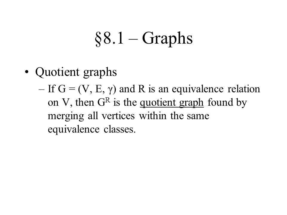 §8.1 – Graphs Quotient graphs –If G = (V, E, γ) and R is an equivalence relation on V, then G R is the quotient graph found by merging all vertices wi