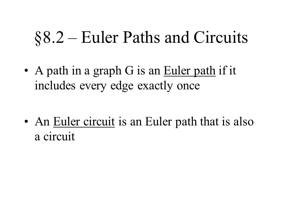 §8.2 – Euler Paths and Circuits A path in a graph G is an Euler path if it includes every edge exactly once An Euler circuit is an Euler path that is