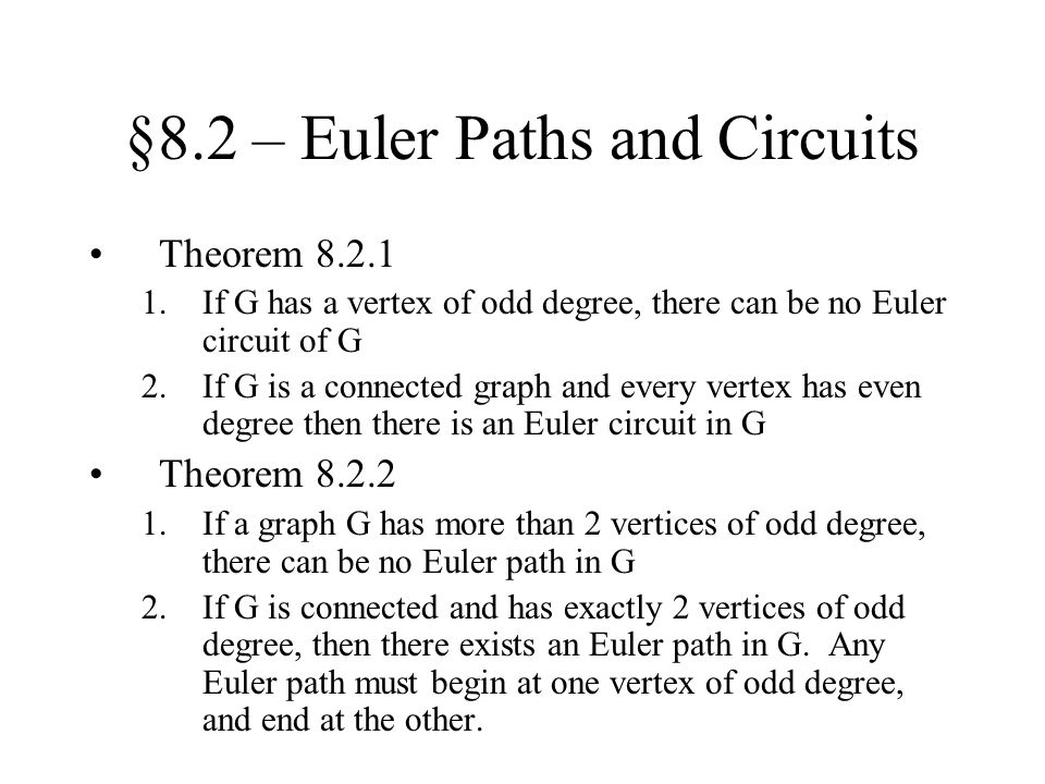 §8.2 – Euler Paths and Circuits Theorem 8.2.1 1.If G has a vertex of odd degree, there can be no Euler circuit of G 2.If G is a connected graph and ev