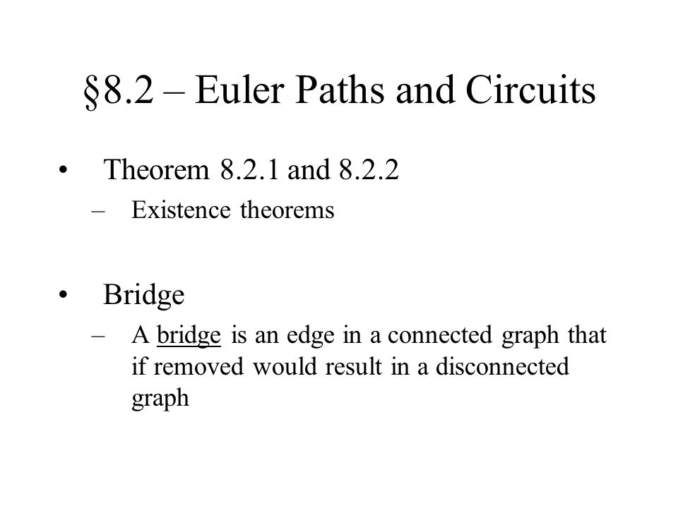 §8.2 – Euler Paths and Circuits Theorem 8.2.1 and 8.2.2 –Existence theorems Bridge –A bridge is an edge in a connected graph that if removed would res
