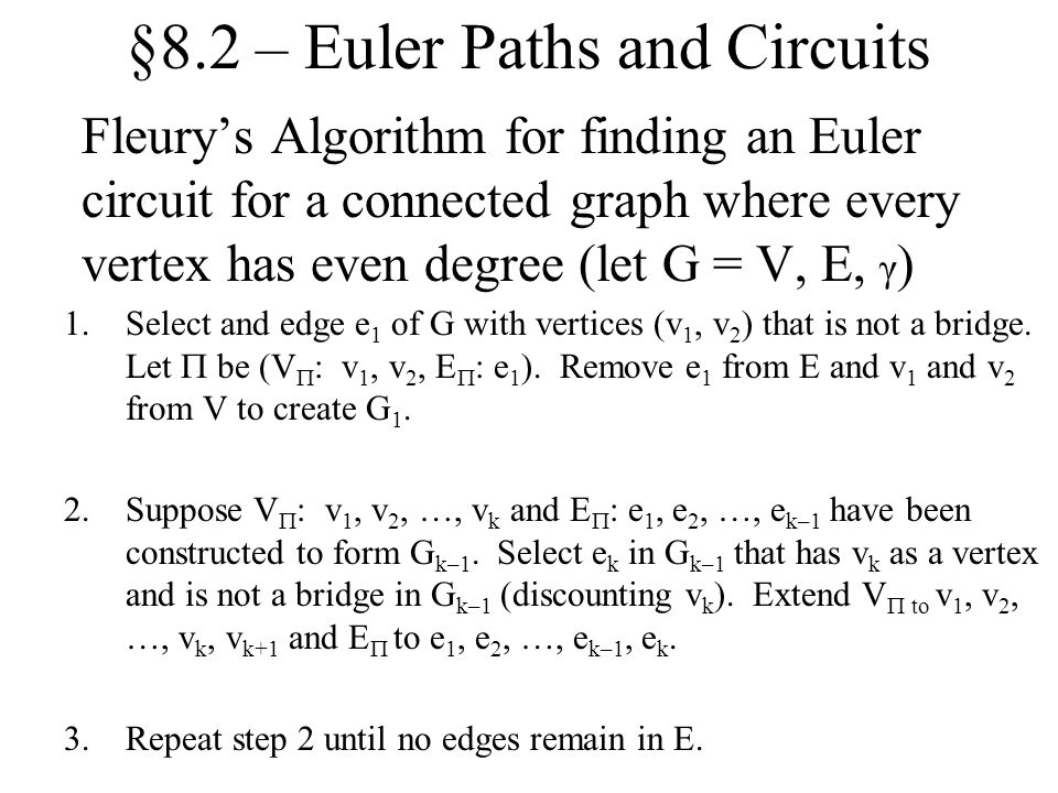 §8.2 – Euler Paths and Circuits Fleury's Algorithm for finding an Euler circuit for a connected graph where every vertex has even degree (let G = V, E