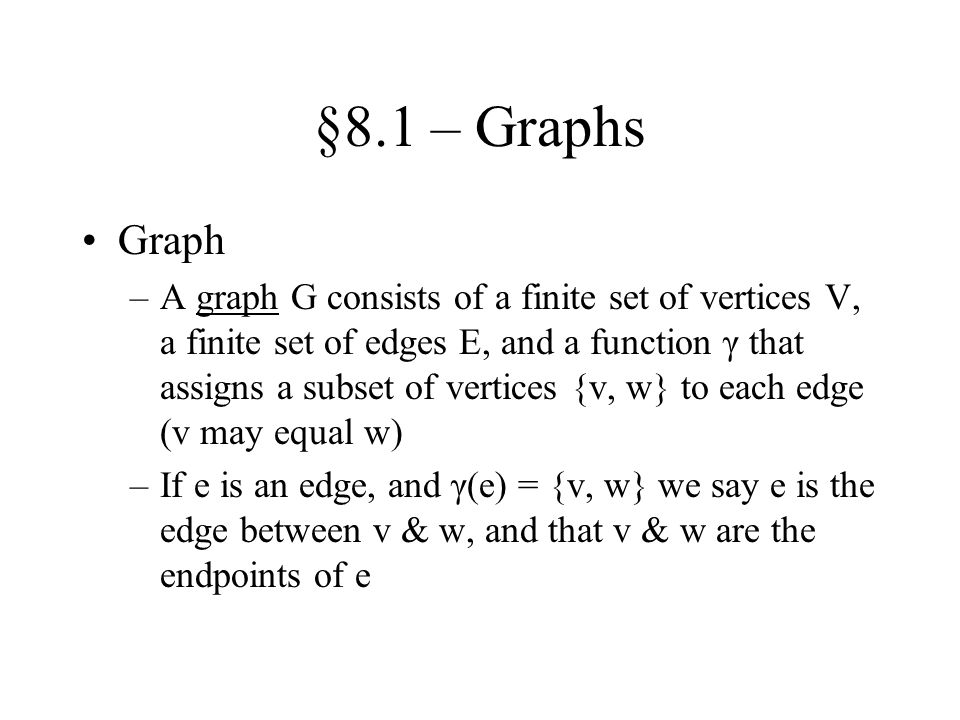 §8.1 – Graphs Graph –A graph G consists of a finite set of vertices V, a finite set of edges E, and a function γ that assigns a subset of vertices {v,