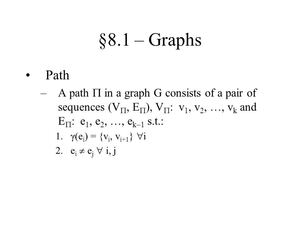 §8.1 – Graphs Path –A path  in a graph G consists of a pair of sequences (V , E  ), V  : v 1, v 2, …, v k and E  : e 1, e 2, …, e k–1 s.t.: 1.γ(e