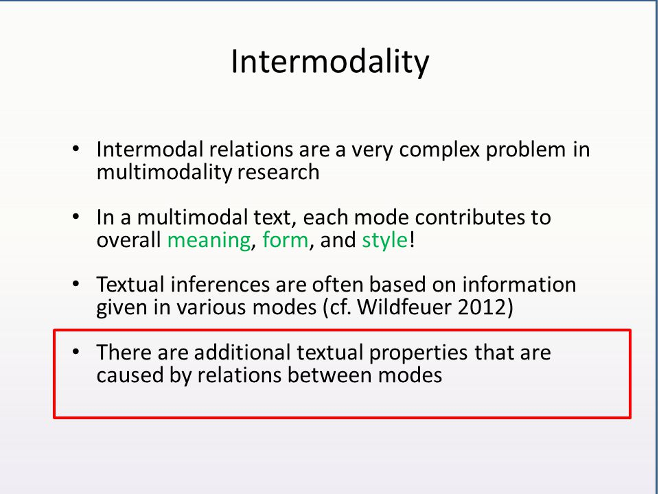 Intermodality Intermodal relation: relations found between modes >IIT: an intermodal interaction type definable by logical properties Intermodal interaction: changes in one mode caused by the presence of another mode >a definable change in expression, meaning, and/or style
