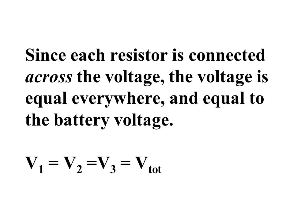 Since each resistor is connected across the voltage, the voltage is equal everywhere, and equal to the battery voltage.