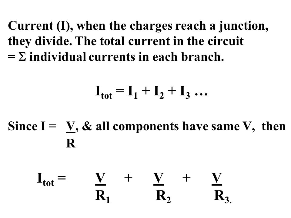 Current (I), when the charges reach a junction, they divide. The total current in the circuit =  individual currents in each branch. I tot = I 1 + I
