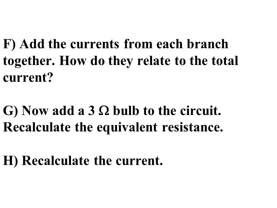 F) Add the currents from each branch together. How do they relate to the total current.