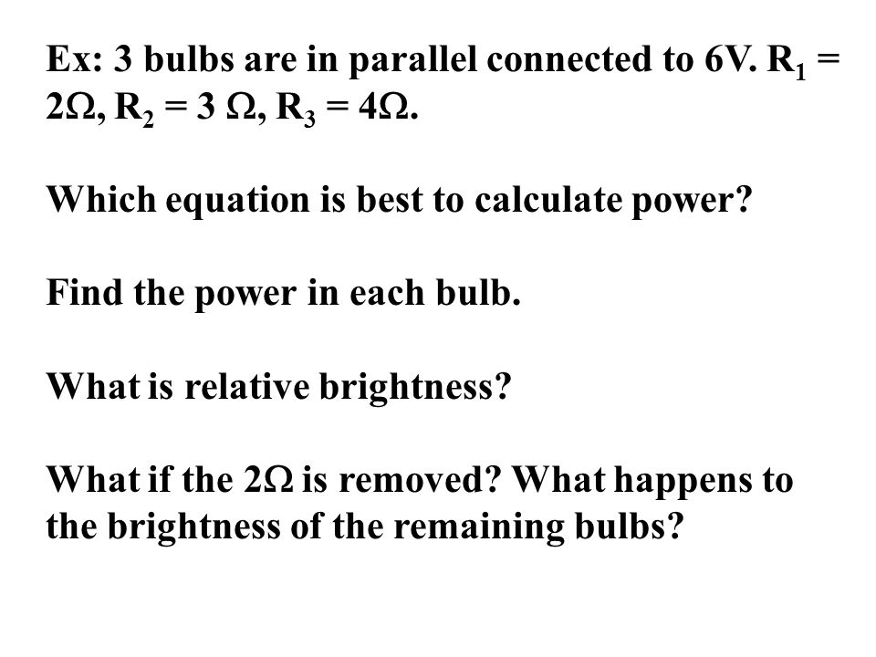 Ex: 3 bulbs are in parallel connected to 6V. R 1 = 2 , R 2 = 3 , R 3 = 4 .