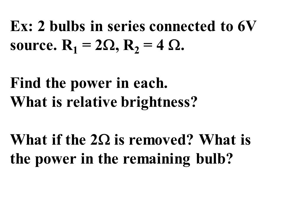Ex: 2 bulbs in series connected to 6V source. R 1 = 2 , R 2 = 4 .