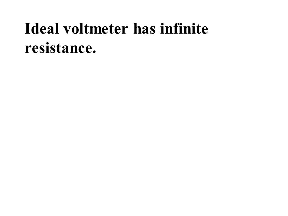 Ideal voltmeter has infinite resistance.