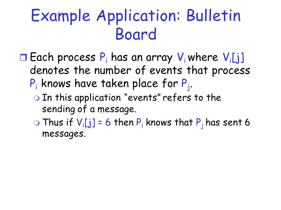 Example Application: Bulletin Board r Each process P i has an array V i where V i [j] denotes the number of events that process P i knows have taken p