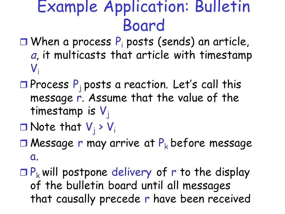 Example Application: Bulletin Board r When a process P i posts (sends) an article, a, it multicasts that article with timestamp V i r Process P j post
