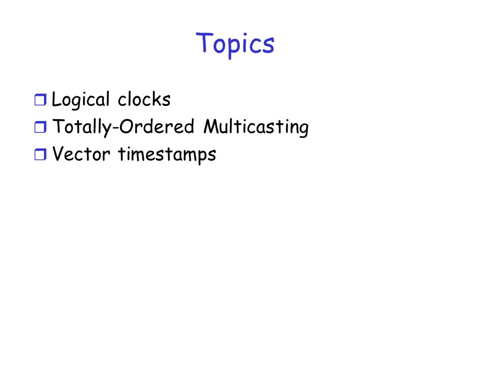 Topics r Logical clocks r Totally-Ordered Multicasting r Vector timestamps