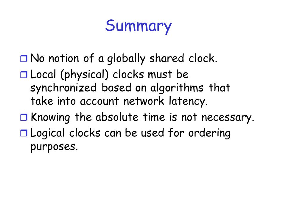 Summary r No notion of a globally shared clock. r Local (physical) clocks must be synchronized based on algorithms that take into account network late