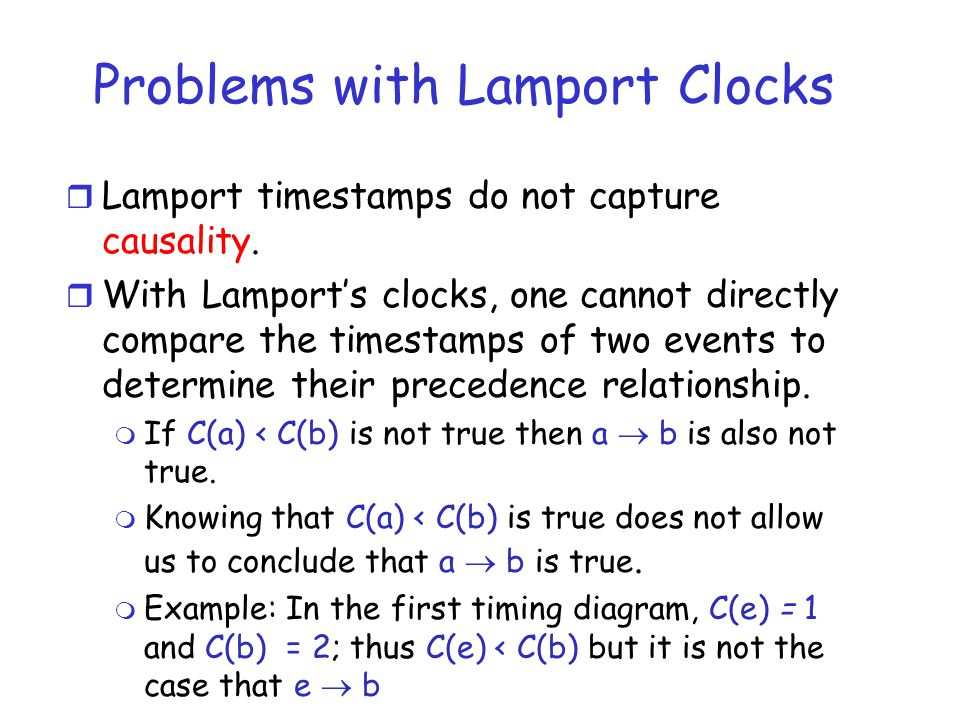 Problems with Lamport Clocks r Lamport timestamps do not capture causality. r With Lamport's clocks, one cannot directly compare the timestamps of two