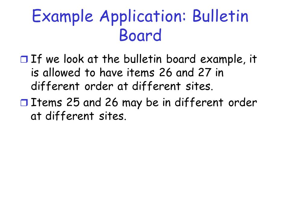 Example Application: Bulletin Board r If we look at the bulletin board example, it is allowed to have items 26 and 27 in different order at different