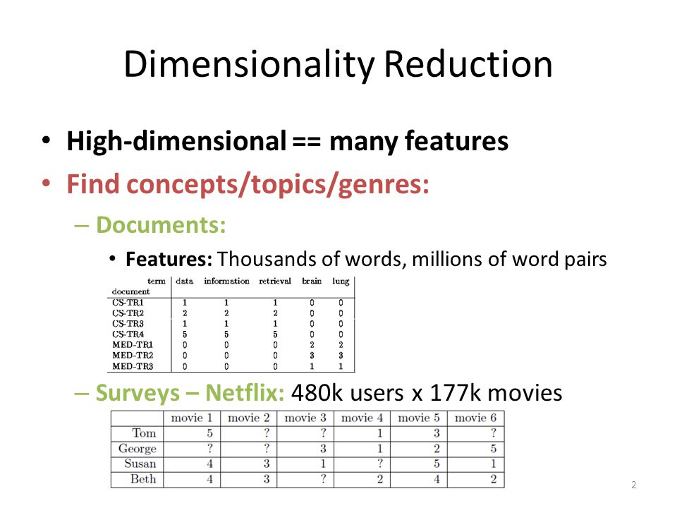 High-dimensional == many features Find concepts/topics/genres: – Documents: Features: Thousands of words, millions of word pairs – Surveys – Netflix: