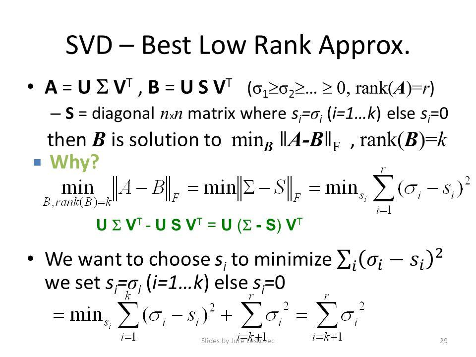 SVD – Best Low Rank Approx. Slides by Jure Leskovec29 U  V T - U S V T = U (  - S) V T