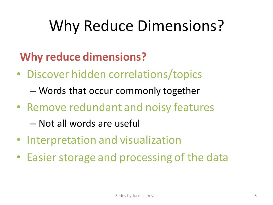 Why Reduce Dimensions? Why reduce dimensions? Discover hidden correlations/topics – Words that occur commonly together Remove redundant and noisy feat
