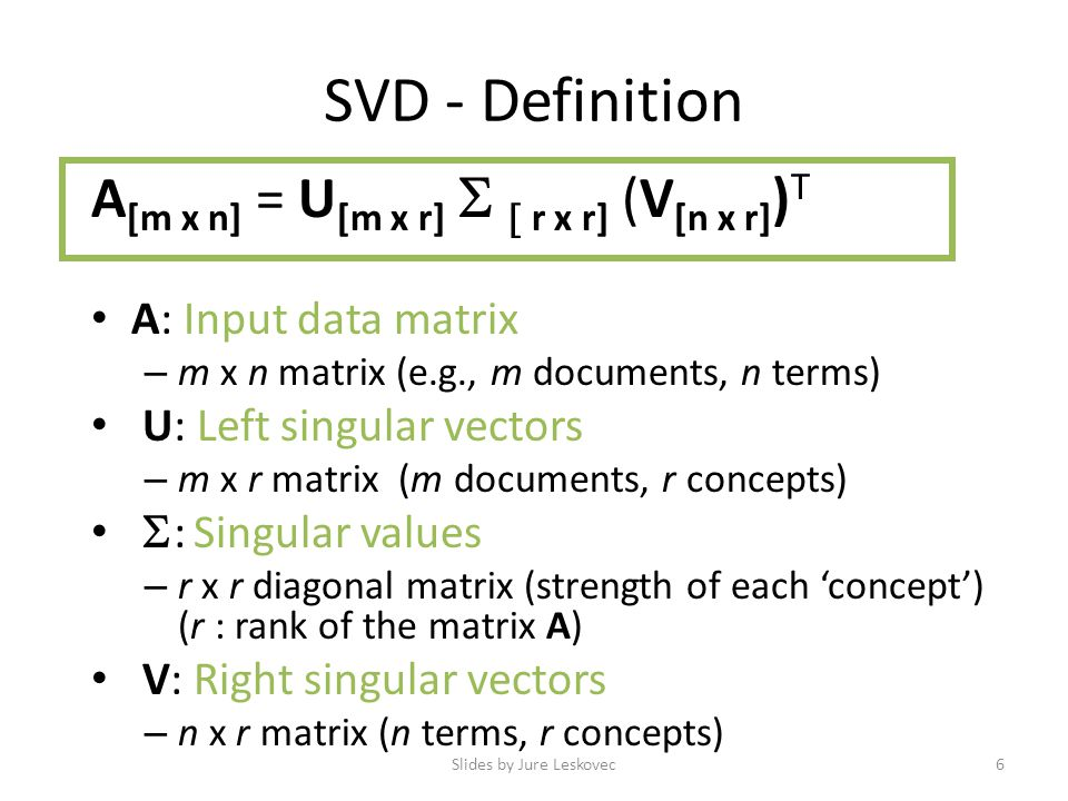 SVD - Definition A [m x n] = U [m x r]   r x r] (V [n x r] ) T A: Input data matrix – m x n matrix (e.g., m documents, n terms) U: Left singular vectors – m x r matrix (m documents, r concepts)  : Singular values – r x r diagonal matrix (strength of each 'concept') (r : rank of the matrix A) V: Right singular vectors – n x r matrix (n terms, r concepts) Slides by Jure Leskovec6