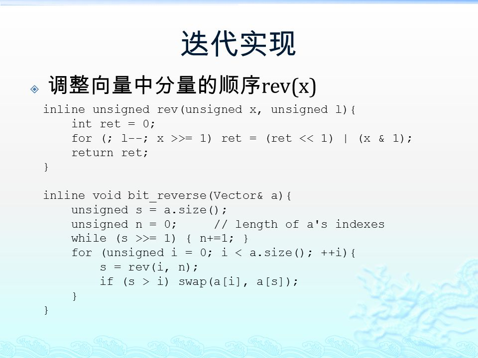 迭代实现  调整向量中分量的顺序 rev(x) inline unsigned rev(unsigned x, unsigned l){ int ret = 0; for (; l--; x >>= 1) ret = (ret << 1) | (x & 1); return ret; } inli