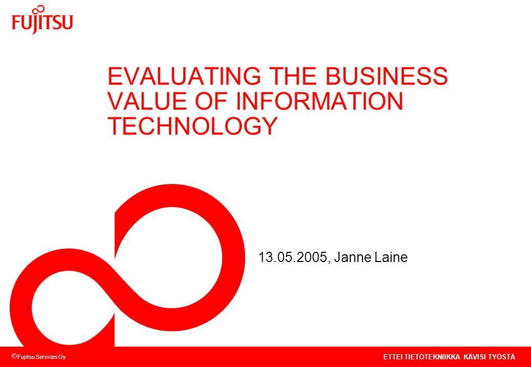 Fujitsu Services Oy ETTEI TIETOTEKNIIKKA KÄVISI TYÖSTÄ EVALUATING THE BUSINESS VALUE OF INFORMATION TECHNOLOGY 13.05.2005, Janne Laine