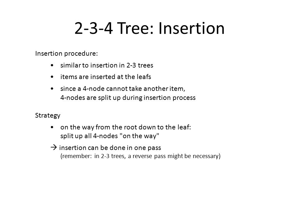 2-3-4 Tree: Insertion Insertion procedure: similar to insertion in 2-3 trees items are inserted at the leafs since a 4-node cannot take another item,