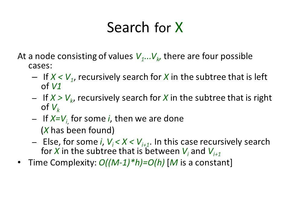 Search for X At a node consisting of values V 1...V k, there are four possible cases: – If X < V 1, recursively search for X in the subtree that is le