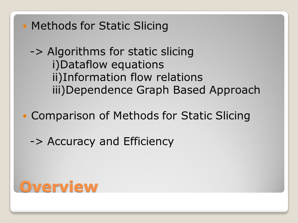 Overview Methods for Static Slicing -> Algorithms for static slicing i)Dataflow equations ii)Information flow relations iii)Dependence Graph Based Approach Comparison of Methods for Static Slicing -> Accuracy and Efficiency