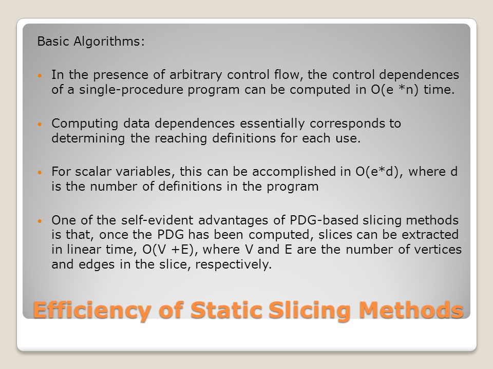 Efficiency of Static Slicing Methods Basic Algorithms: In the presence of arbitrary control flow, the control dependences of a single-procedure program can be computed in O(e *n) time.
