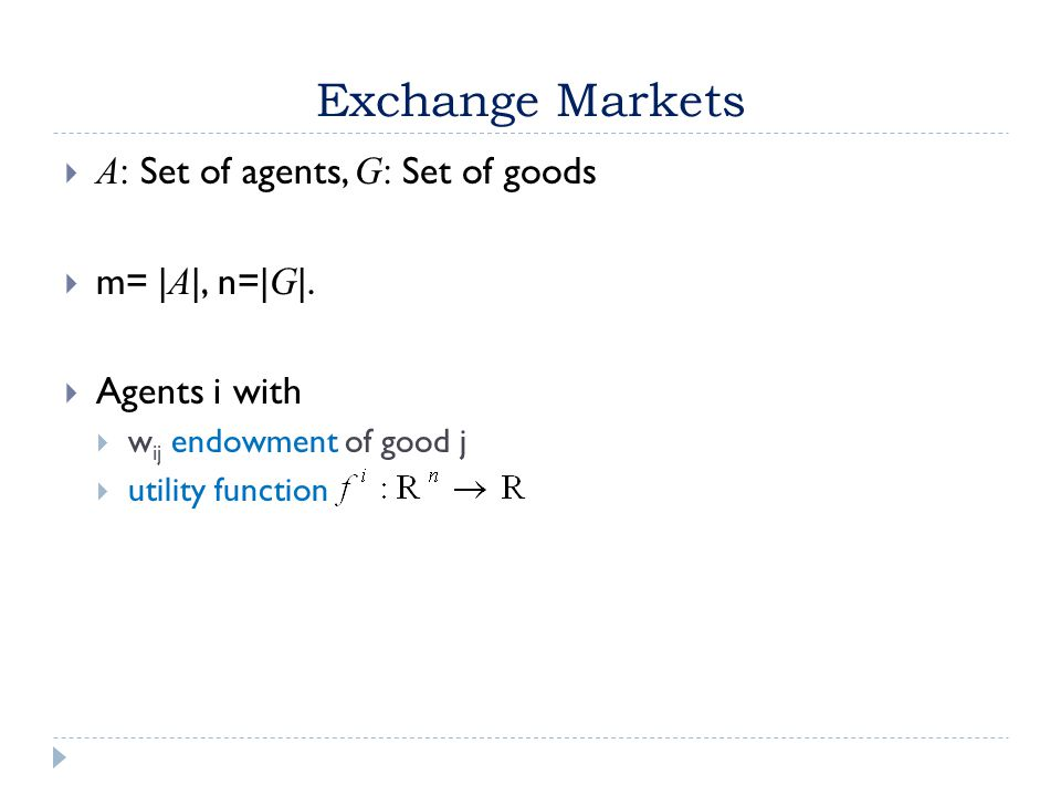 Exchange Markets  A: Set of agents, G: Set of goods  m= | A |, n=| G |.