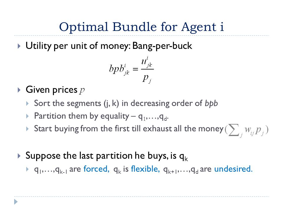 Optimal Bundle for Agent i  Utility per unit of money: Bang-per-buck  Given prices  Sort the segments (j, k) in decreasing order of bpb  Partition them by equality – q 1,…,q d.