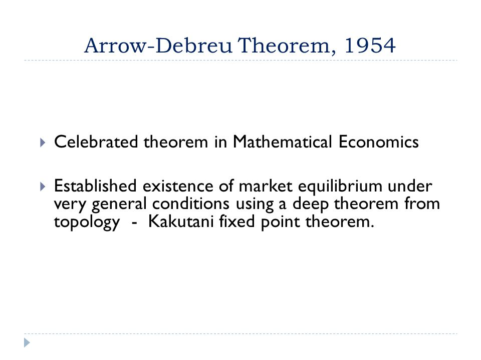 Arrow-Debreu Theorem, 1954  Celebrated theorem in Mathematical Economics  Established existence of market equilibrium under very general conditions using a deep theorem from topology - Kakutani fixed point theorem.
